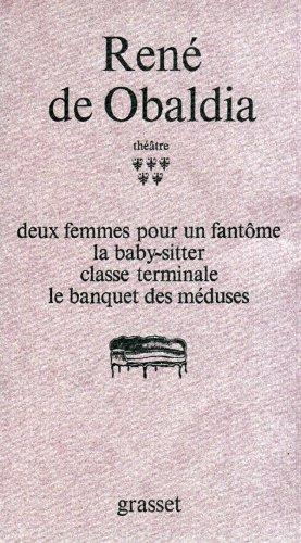 Théâtre : Tome 5, DEUX FEMMES POUR UN FANTOME ; LA BABY-SITTER ; CLASSE TERMINALE ; LE BANQUET DES MEDUSES par René de Obaldia