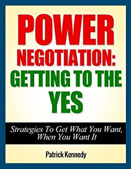 Power Negotiation: Getting To The YES...Strategies To Get What You Want, When You Want It (Persuasion, Communication Skills, Negotiation, Negotiation Genius) ... Tactics Book 1) (English Edition) von [Kennedy, Patrick]