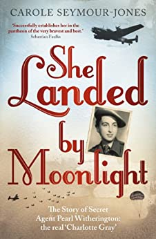 She Landed By Moonlight: The Story of Secret Agent Pearl Witherington: the 'real Charlotte Gray' (English Edition) par [Seymour-Jones, Carole]