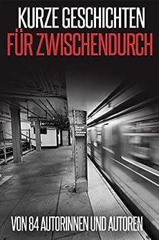 Kurze Geschichten für Zwischendurch: von 84 Autorinnen und Autoren von [Ilona Bulazel, Stefanie Maucher, Peter Brentwood, May B. Aweley, Cora Buhlert]