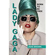 LADY GAGA BORN TO BE FREE: An Unauthorized Biography (English Edition)