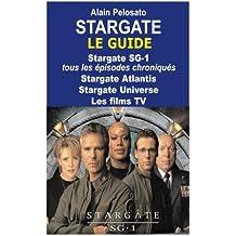 Stargate le guide: Stargate SG-1 : tous les épisodes chroniqués ! Stargate Atlantis - Stargate Universe - Les films TV