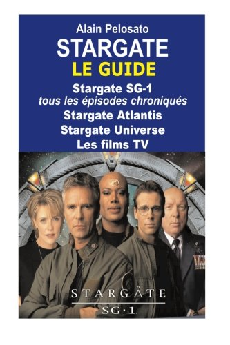 Stargate le guide: Stargate SG-1 : tous les épisodes chroniqués ! Stargate Atlantis - Stargate Universe - Les films TV par M. Alain Pelosato
