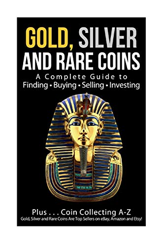 Gold, Silver and Rare Coins A Complete Guider To Finding - Buying - Selling - Investing: Plus ... Coin Collecting A - Z  Gold, Silver & Rare Coins Are Top Sellers On eBay, Amazon and Etsy! (Amazon Top-seller)