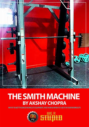 The Smith Machine: Why it is not The Base Workout Equipment, and How & When to use it in Your Workouts (WE R STUPID Book 45) (English Edition)
