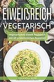 Eiweißreich Vegetarisch: Vegetarisches Eiweiß Kochbuch mit 69 proteinreichen Rezepten -...