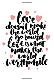 Love Doesn't Make The World Go Around, Love Is What Makes The World Worthwhile: 120 Page Journal With Romantic Love Quotes At The Top Of Each Page