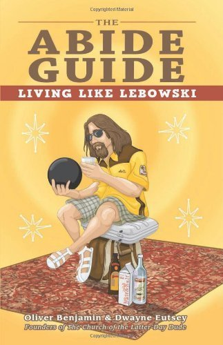 The Abide Guide: Living Like Lebowski by Benjamin, Oliver, Eutsey, Dwayne (2011) Paperback