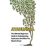 Ayahuasca: The Ultimate Beginner's Guide to Understanding Ayahuasca And What You Need to Know
