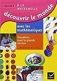 Découvrir le monde avec les mathématiques GS : Situations pour la grande section de maternelle...