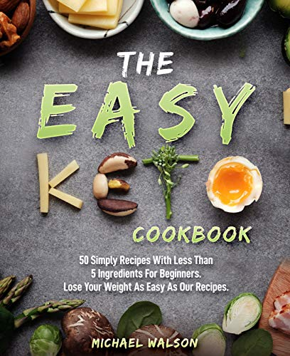 The Easy Keto Cookbook: 50 Simply Recipes With Less Than 5 Ingredients For Beginners. Lose Your Weight As Easy As Our Recipes (English Edition)