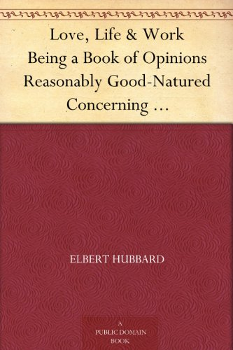 Love, Life & Work Being a Book of Opinions Reasonably Good-Natured Concerning How to Attain the Highest Happiness for One's Self with the Least Possible Harm to Others (English Edition)