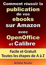 Comment réussir la publication de vos ebooks sur Amazon avec OpenOffice et Calibre: Facile et Gratuit. Toutes les étapes, de A à Z. (Ecrire un livre et le publier sur Amazon 1)