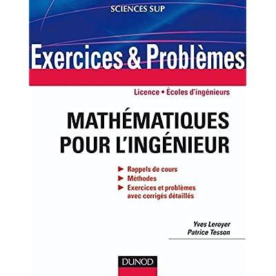 Exercices et problèmes de mathématiques pour l'ingénieur: Rappels de cours, corrigés détaillés, méthodes