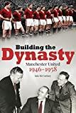 Building the Dynasty: Manchester United 1946-1958