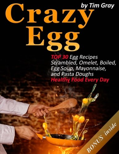 Crazy Egg: TOP 30 Egg Recipes Scrambled, Omelet, Boiled, Egg Soup, Mayonnaise, and Pasta Doughs (Healthy Food Every Day!)