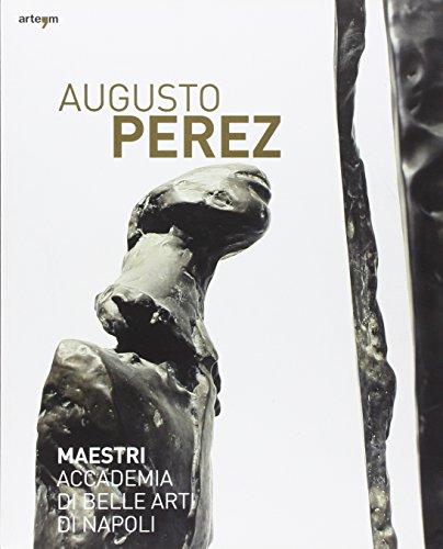 Augusto Perez. Catalogo della mostra (Napoli, 21 dicembre 2010-15 febbraio 2011). Ediz. illustrata (Maestri Accademia di Belle Arti di Napoli)