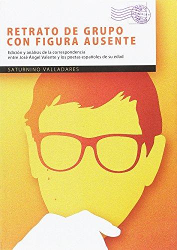 Retrato de grupo con figura ausente : análisis de la correspondencia entre José Ángel Valente y los poetas de su edad por Saturnino José Valladares López