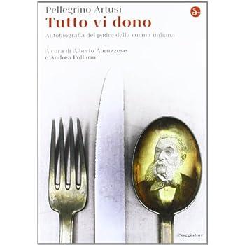 Tutto Vi Dono. Autobiografia Dell'eterno Maestro Delle Cuoche Italiane