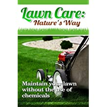 Lawn Care: Nature's Way: Maintain your lawn without the use of chemicals (Manual, Organic, Low Maintenance, Alternative, Weed Killer) (English Edition)