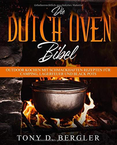 Die Dutch Oven Bibel: Outdoor Kochen mit schmackhaften Rezepten für Camping, Lagerfeuer und Black Pots - Outdoor-kochen Rezepte