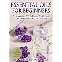 Essential Oils for Beginners: The Where To & How To Guide For Essential Oil Beginners (Essential Oils for Beginners) (English Edition)
