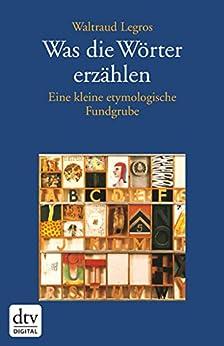 Was die Wörter erzählen: Eine kleine etymologische Fundgrube