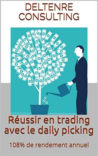 Réussir en trading avec le daily picking: 108% de rendement annuel par DELTENRE CONSULTING