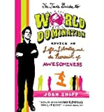 The Teen's Guide to World Domination: Advice on Life, Liberty, and the Pursuit of Awesomeness [ THE TEEN'S GUIDE TO WORLD DOMINATION: ADVICE ON LIFE, LIBERTY, AND THE PURSUIT OF AWESOMENESS ] by Shipp, Josh (Author) Aug-17-2010 [ Paperback ]