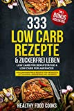 333 Low Carb Rezepte & Zuckerfrei leben: Low Carb für Berufstätige & Low Carb für Anfänger - Kohlenhydratfreie Rezepte für Frühstück, Mittagessen, Abendessen und Desserts 2in1 - Bonus Videokurs