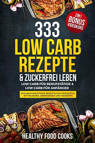 333 Low Carb Rezepte & Zuckerfrei leben: Low Carb für Berufstätige & Low Carb für Anfänger - Kohlenhydratfreie Rezepte für Frühstück, Mittagessen, Abendessen und Desserts 2in1 - Bonus Videokurs (Für Familien Abendessen Themen)