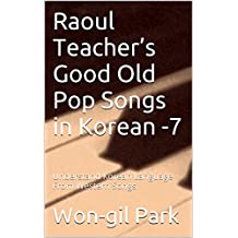 Raoul Teacher's Good Old Pop Songs in Korean -7: Understand Korean Language From Western Songs (English Edition)