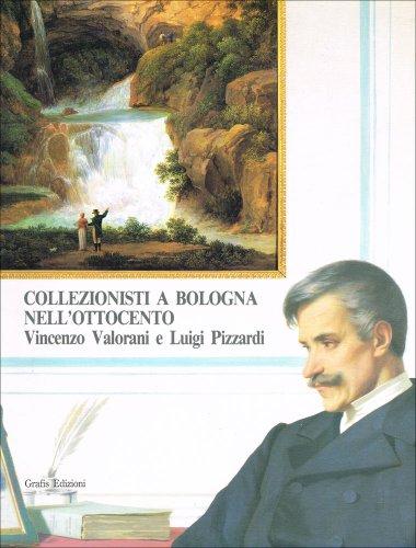 Collezionisti a Bologna nell'Ottocento: Vincenzo Valorani e Luigi Pizzardi