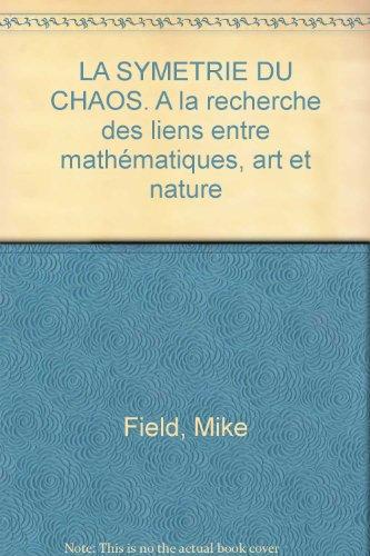 La symétrie du chaos. A la recherche des liens entre mathématiques, art et nature par Mike Field