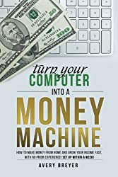 Turn Your Computer Into a Money Machine: How to make money from home and grow your income fast, with no prior experience! Set up within a week! by Avery Breyer (2015-11-17)