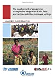 The Development of Programme Strategies for Integration of HIV, Food and Nutrition Activities in Refugee Settings (Unaids Best Practice Collection)