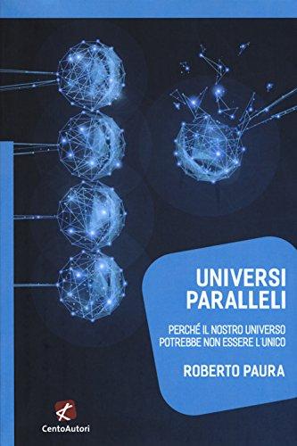 Universi paralleli. Perché il nostro universo potrebbe non essere l'unico di Roberto Paura