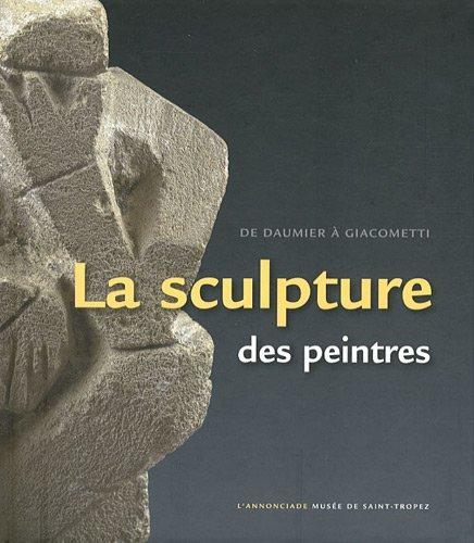 La sculpture des peintres : De Daumier à Giacometti. L'Annonciade Musée de Saint-Tropez, 7 juillet au 8 octobre 2012 par Jean-Paul Monery