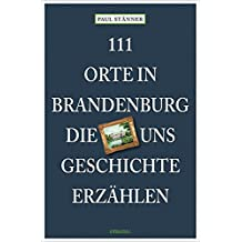 111 Orte in Brandenburg, die uns Geschichte erzählen: Reiseführer