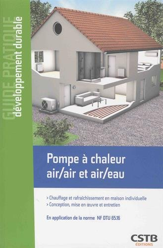 Pompe à chaleur air/air et air/eau: Chauffage et rafraîchissement en maison individuelle - Conception, mise en oeuvre et entretien. En application de la norme NF DTU 65.16