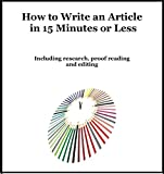 How To Write An Article In 15 Minutes or Less: Including Research, Proof Reading and Editing.