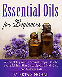 Essential Oils for Beginners - A Complete guide to Aromatherapy, Holistic young Living, Skin Care, Lip Care, ,Hair Care and Massage Oils, Young Living Guide (English Edition)