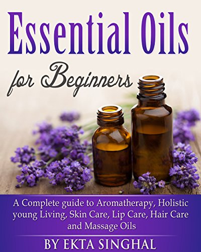 Essential Oils for Beginners - A Complete guide to Aromatherapy, Holistic young Living, Skin Care, Lip Care,Hair Care and Massage Oils, Young Living Guide