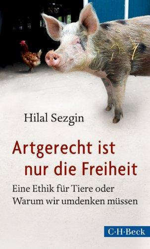 Artgerecht ist nur die Freiheit: Eine Ethik für Tiere oder Warum wir umdenken müssen (Beck Paperback 6134)