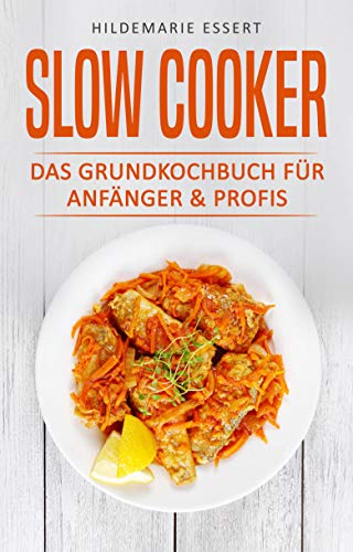 SLOW COOKER: DAS GRUNDKOCHBUCH FÜR ANFÄNGER & PROFIS (Küche Slow Cooker)