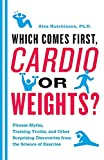 Which Comes First, Cardio or Weights?: Fitness Myths, Training Truths, and Other Surprising Discoveries from the Science
