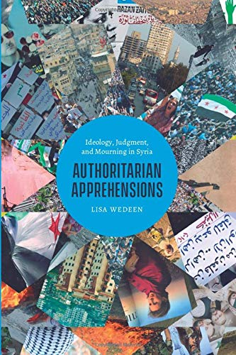Authoritarian Apprehensions: Ideology, Judgment, and Mourning in Syria (Chicago Studies in Practices of Meaning)