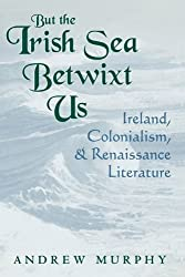 But the Irish Sea Betwixt Us: Ireland, Colonialism and Renaissance Literature (Irish Literature, History, and Culture) by Andrew Murphy (2009-11-30)