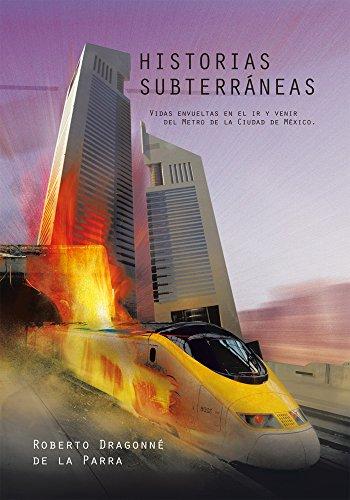 Historias Subterráneas: Vidas Envueltas En El Ir Y Venir Del Metro De La Ciudad De México. por Roberto Dragonné de la Parra