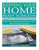 Keeping Your Home Ready to Receive Cleaning and Organization Guide: Save On Cleaning Products with All-Natural Recipes